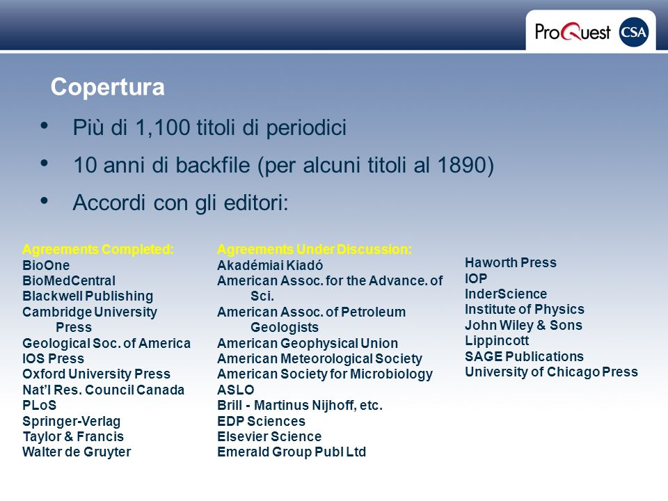 Proprietary and Confidential ProQuest Information & Learning Copertura Più di 1,100 titoli di periodici 10 anni di backfile (per alcuni titoli al 1890) Accordi con gli editori: Agreements Under Discussion: Akadémiai Kiadó American Assoc.