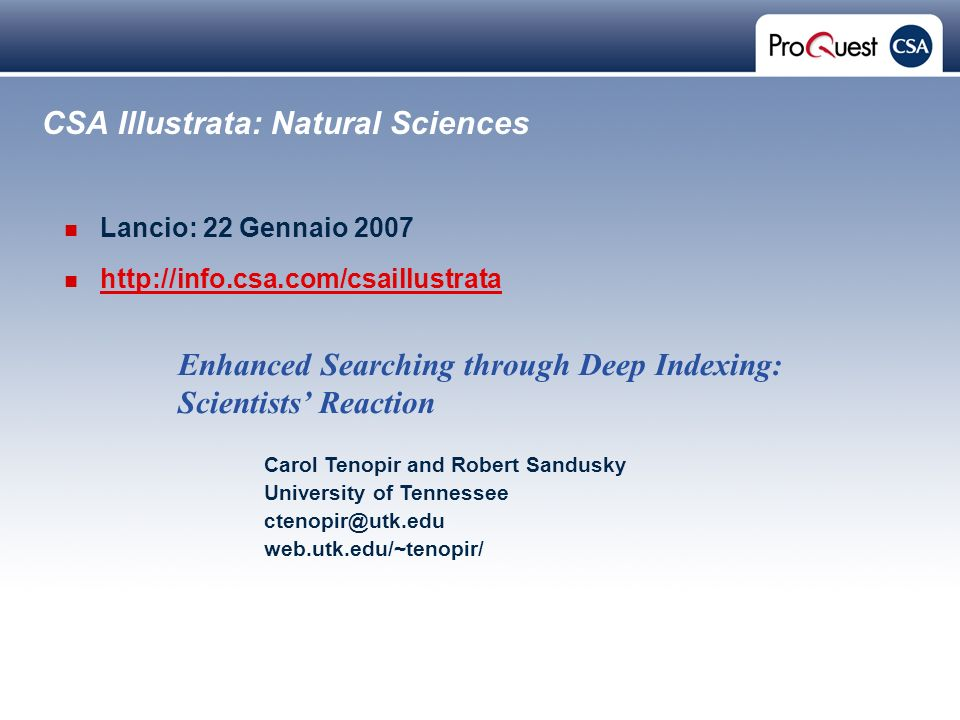 Proprietary and Confidential ProQuest Information & Learning CSA Illustrata: Natural Sciences Lancio: 22 Gennaio 2007 http://info.csa.com/csaillustrata Carol Tenopir and Robert Sandusky University of Tennessee ctenopir@utk.edu web.utk.edu/~tenopir/ Enhanced Searching through Deep Indexing: Scientists Reaction