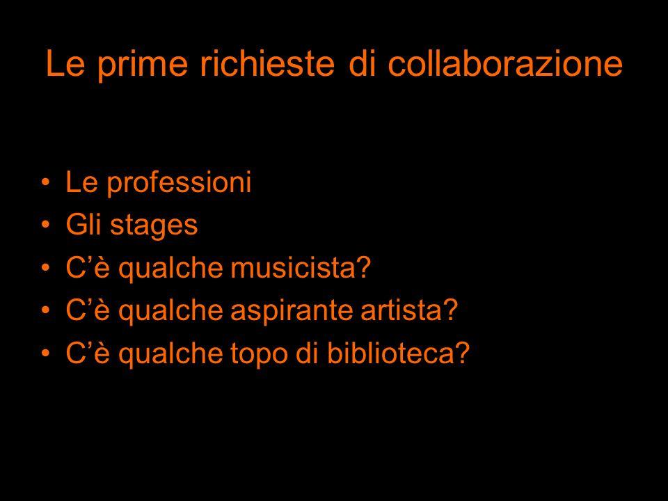 Le prime richieste di collaborazione Le professioni Gli stages Cè qualche musicista? Cè qualche aspirante artista? Cè qualche topo di biblioteca?