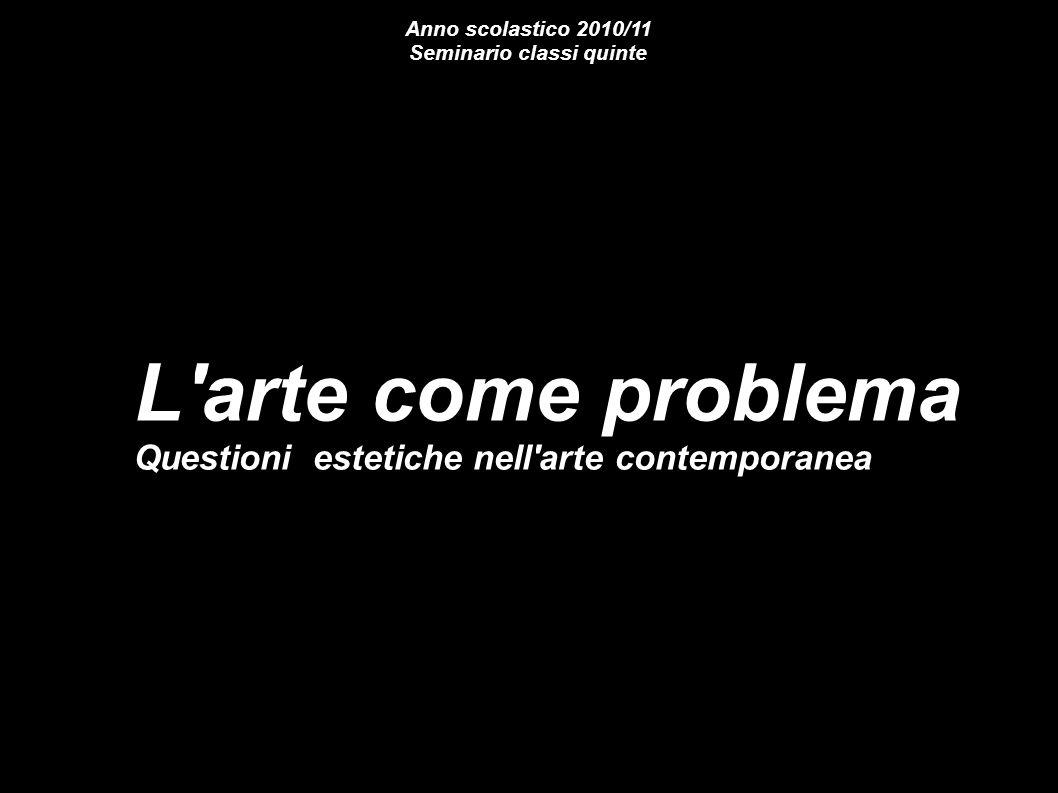 L'arte come problema Questioni estetiche nell'arte contemporanea Anno scolastico 2010/11 Seminario classi quinte