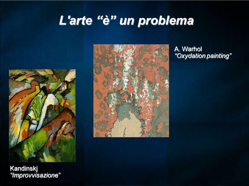 L'arte è un problema KandinskjImprovvisazione A. Warhol Oxydation painting