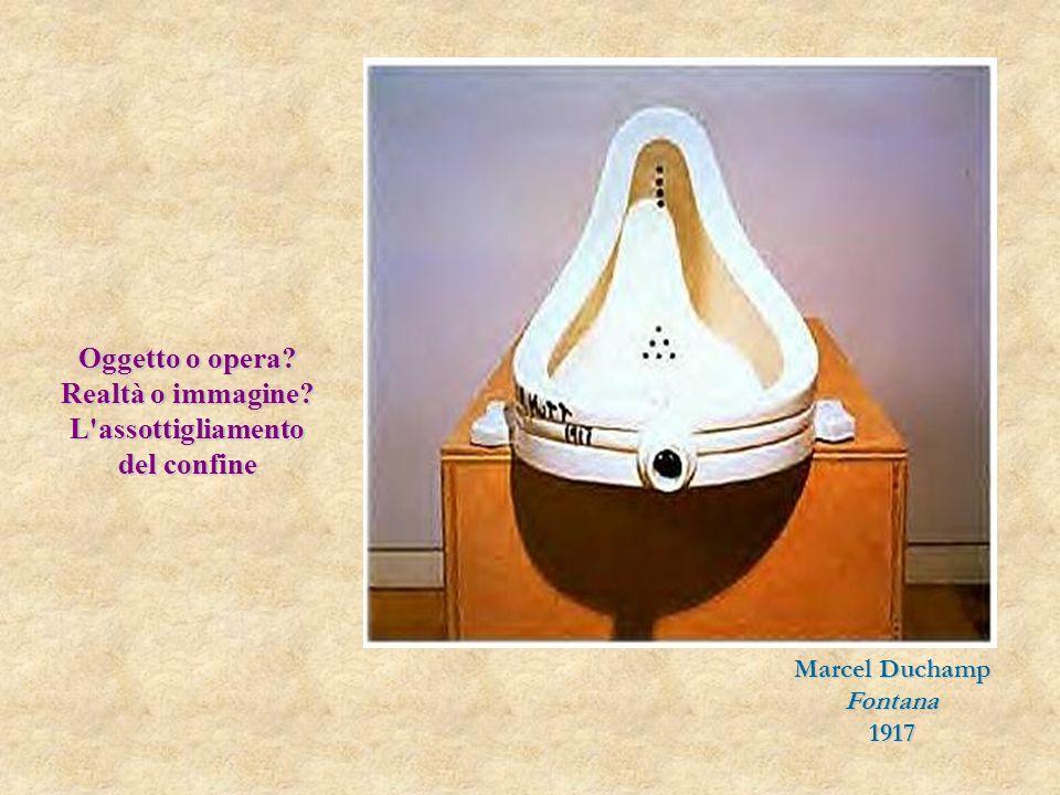 Marcel Duchamp Fontana1917 Oggetto o opera? Realtà o immagine? L assottigliamento del confine