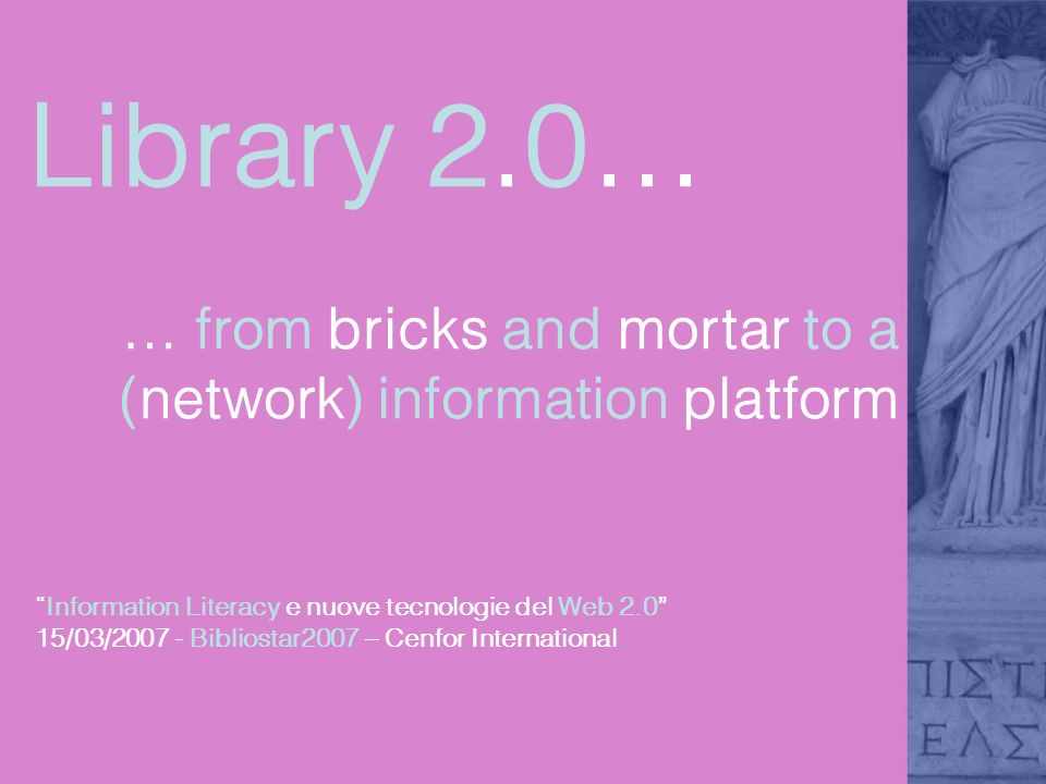 Library 2.0… … from bricks and mortar to a (network) information platform Information Literacy e nuove tecnologie del Web 2.0 15/03/2007 - Bibliostar2007 – Cenfor International