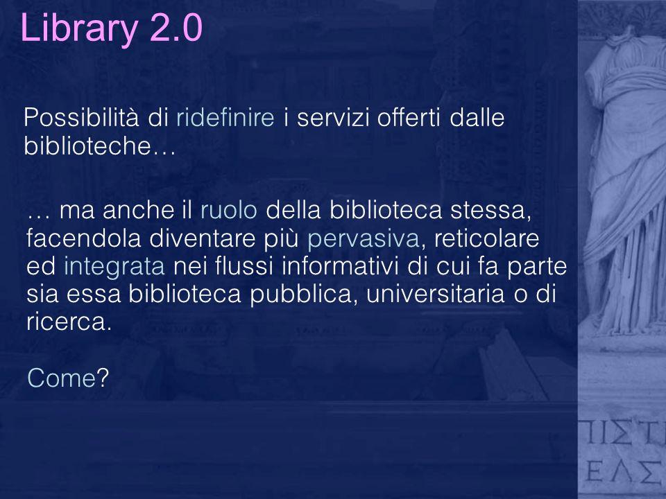 Library 2.0 Possibilità di ridefinire i servizi offerti dalle biblioteche… … ma anche il ruolo della biblioteca stessa, facendola diventare più pervasiva, reticolare ed integrata nei flussi informativi di cui fa parte sia essa biblioteca pubblica, universitaria o di ricerca.