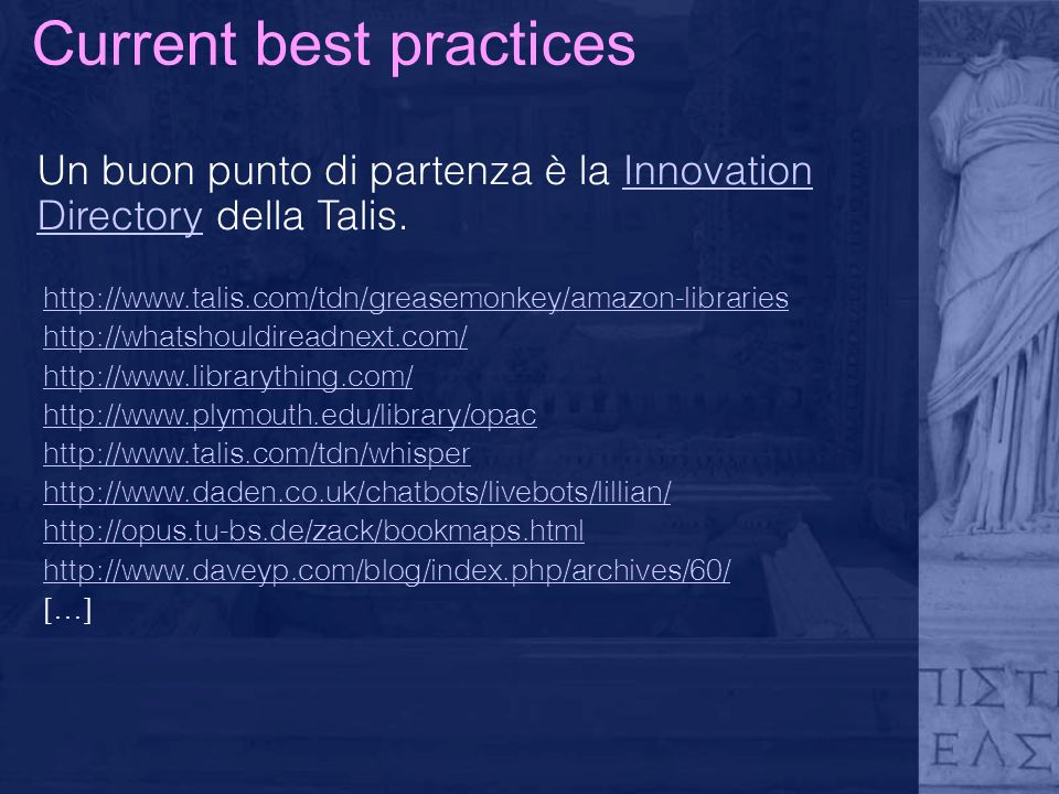 Current best practices Un buon punto di partenza è la Innovation Directory della Talis.Innovation Directory http://www.talis.com/tdn/greasemonkey/amazon-libraries http://whatshouldireadnext.com/ http://www.librarything.com/ http://www.plymouth.edu/library/opac http://www.talis.com/tdn/whisper http://www.daden.co.uk/chatbots/livebots/lillian/ http://opus.tu-bs.de/zack/bookmaps.html http://www.daveyp.com/blog/index.php/archives/60/ […]