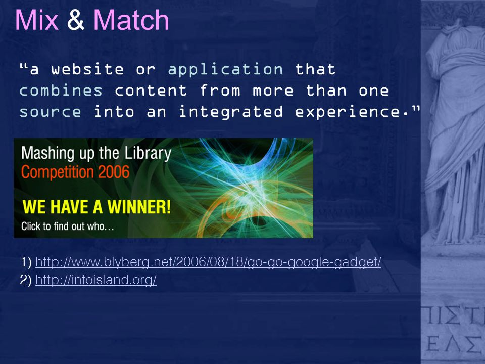 Mix & Match a website or application that combines content from more than one source into an integrated experience. 1) http://www.blyberg.net/2006/08/