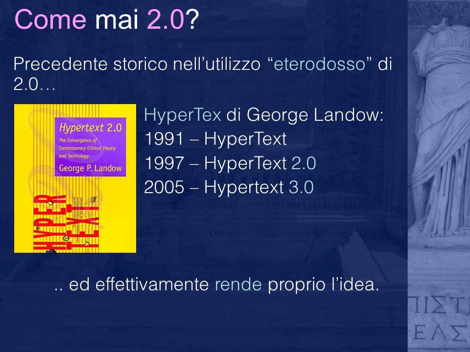 Come mai 2.0? Precedente storico nellutilizzo eterodosso di 2.0… HyperTex di George Landow: 1991 – HyperText 1997 – HyperText 2.0 2005 – Hypertext 3.0