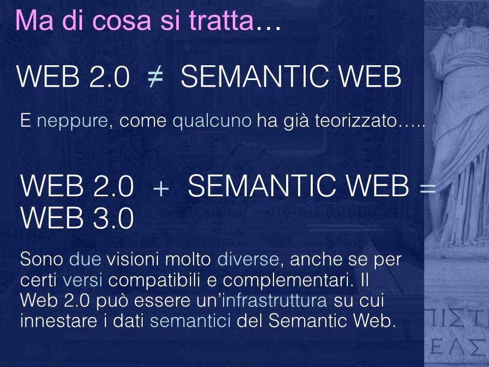 Ma di cosa si tratta… WEB 2.0 SEMANTIC WEB E neppure, come qualcuno ha già teorizzato…..