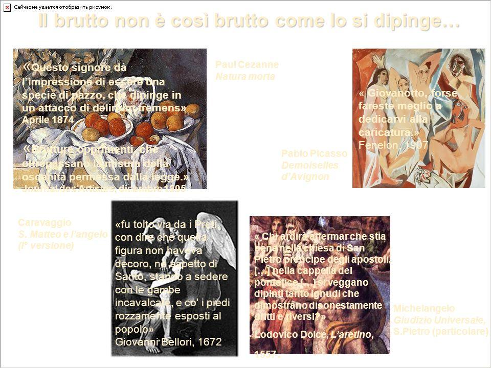 Il brutto non è così brutto come lo si dipinge… Paul Cezanne Natura morta Pablo Picasso Demoiselles dAvignon Michelangelo Giudizio Universale, S.Pietro (particolare) Caravaggio S.