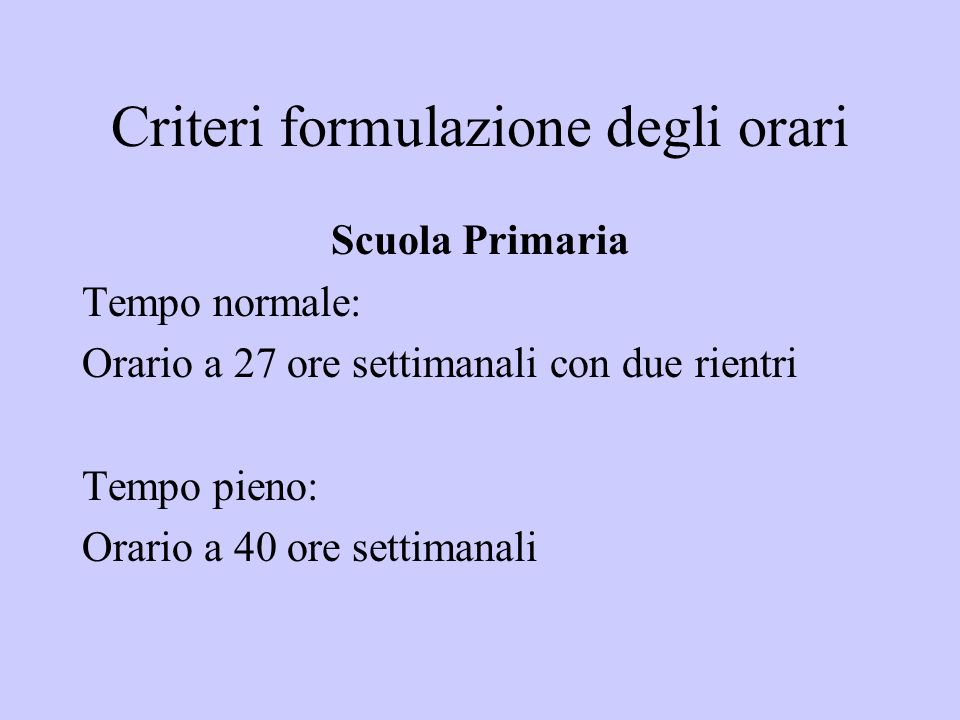 Criteri formulazione degli orari Scuola Primaria Tempo normale: Orario a 27 ore settimanali con due rientri Tempo pieno: Orario a 40 ore settimanali