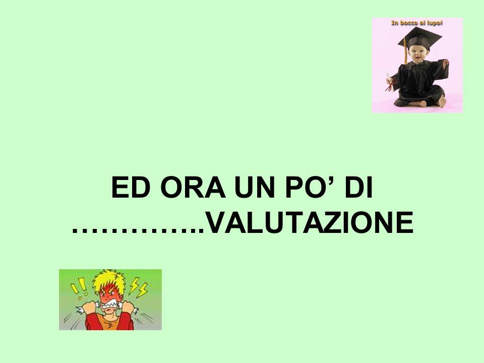 ED ORA UN PO DI …………..VALUTAZIONE