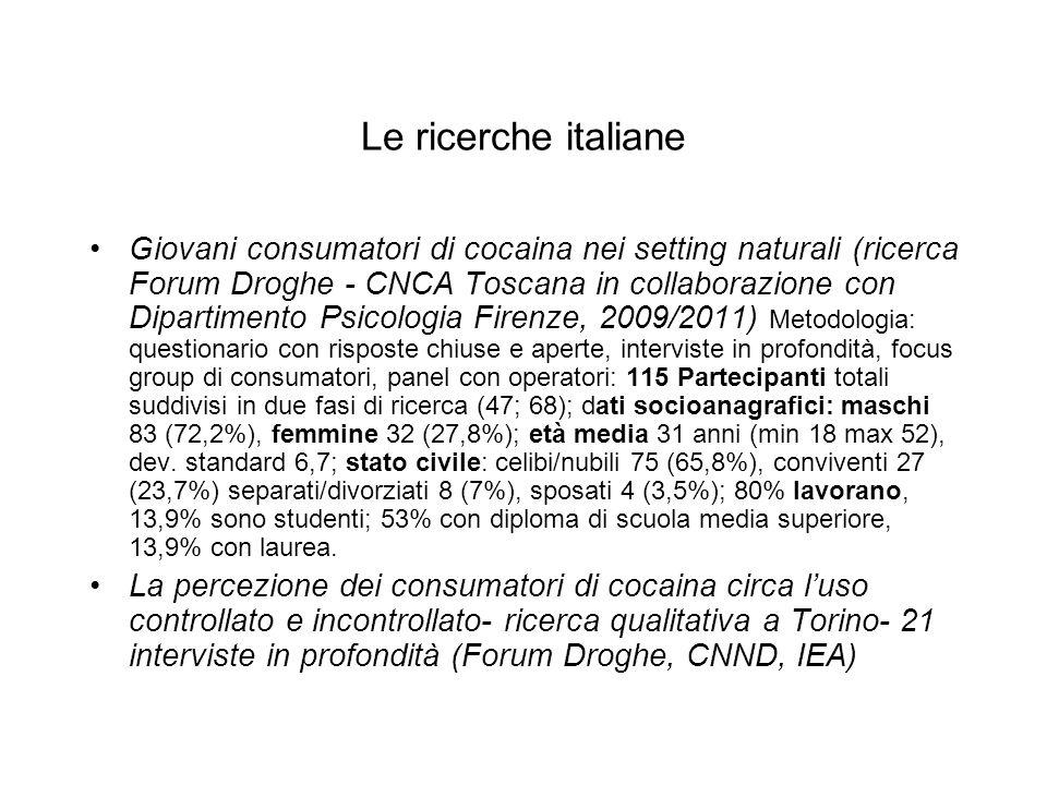 Le ricerche italiane Giovani consumatori di cocaina nei setting naturali (ricerca Forum Droghe - CNCA Toscana in collaborazione con Dipartimento Psicologia Firenze, 2009/2011) Metodologia: questionario con risposte chiuse e aperte, interviste in profondità, focus group di consumatori, panel con operatori: 115 Partecipanti totali suddivisi in due fasi di ricerca (47; 68); dati socioanagrafici: maschi 83 (72,2%), femmine 32 (27,8%); età media 31 anni (min 18 max 52), dev.