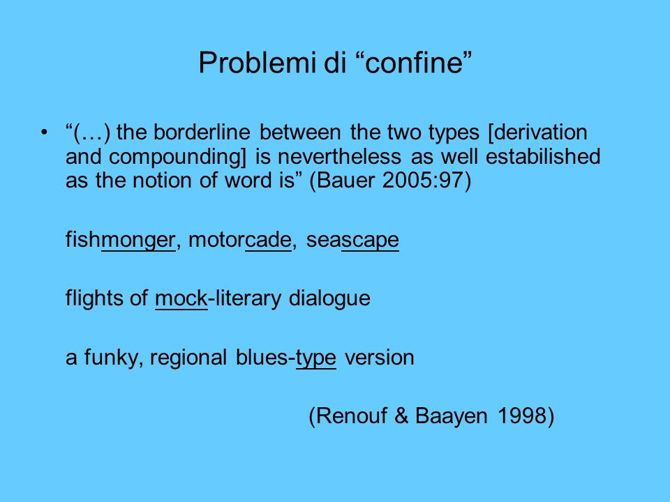 Problemi di confine (…) the borderline between the two types [derivation and compounding] is nevertheless as well estabilished as the notion of word i