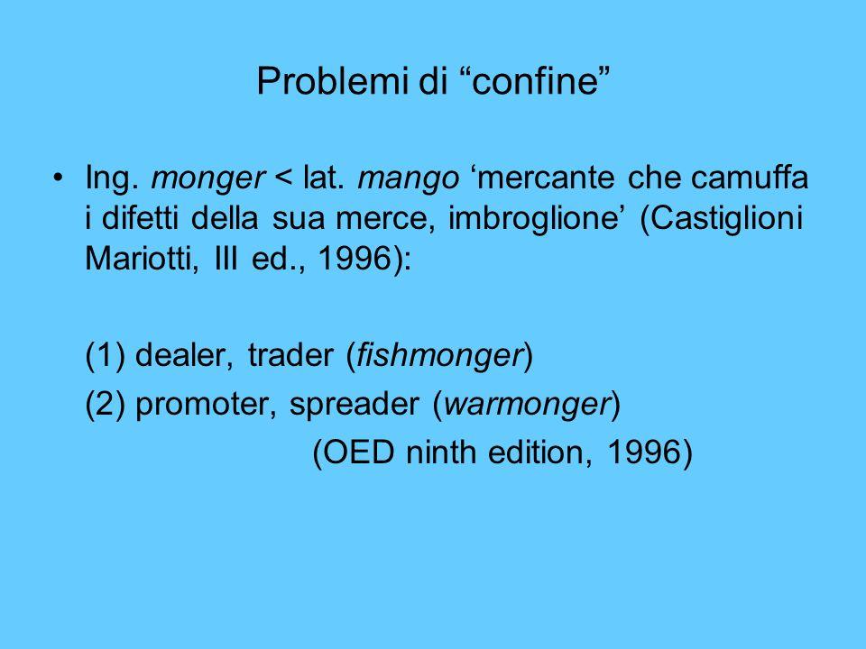 Problemi di confine Ing. monger < lat. mango mercante che camuffa i difetti della sua merce, imbroglione (Castiglioni Mariotti, III ed., 1996): (1) de