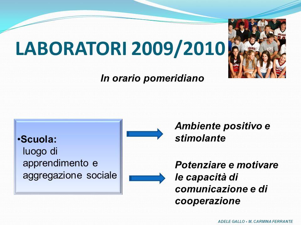 LABORATORI 2009/2010 Scuola: luogo di apprendimento e aggregazione sociale In orario pomeridiano Ambiente positivo e stimolante Potenziare e motivare le capacità di comunicazione e di cooperazione ADELE GALLO - M.
