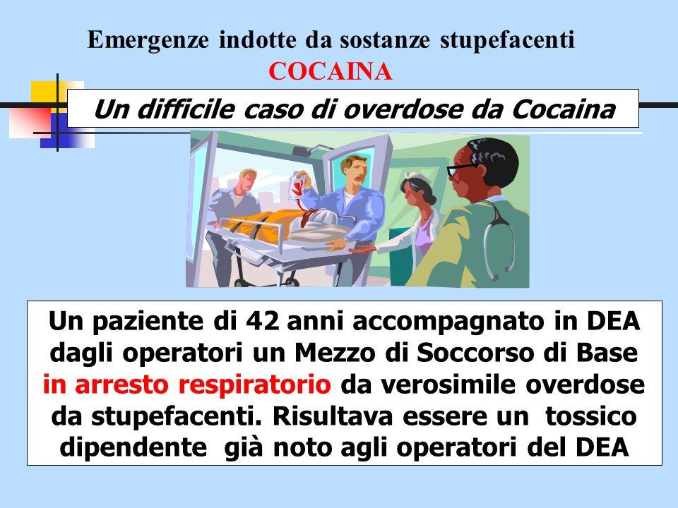 Emergenze indotte da sostanze stupefacenti COCAINA Un difficile caso di overdose da Cocaina Un paziente di 42 anni accompagnato in DEA dagli operatori