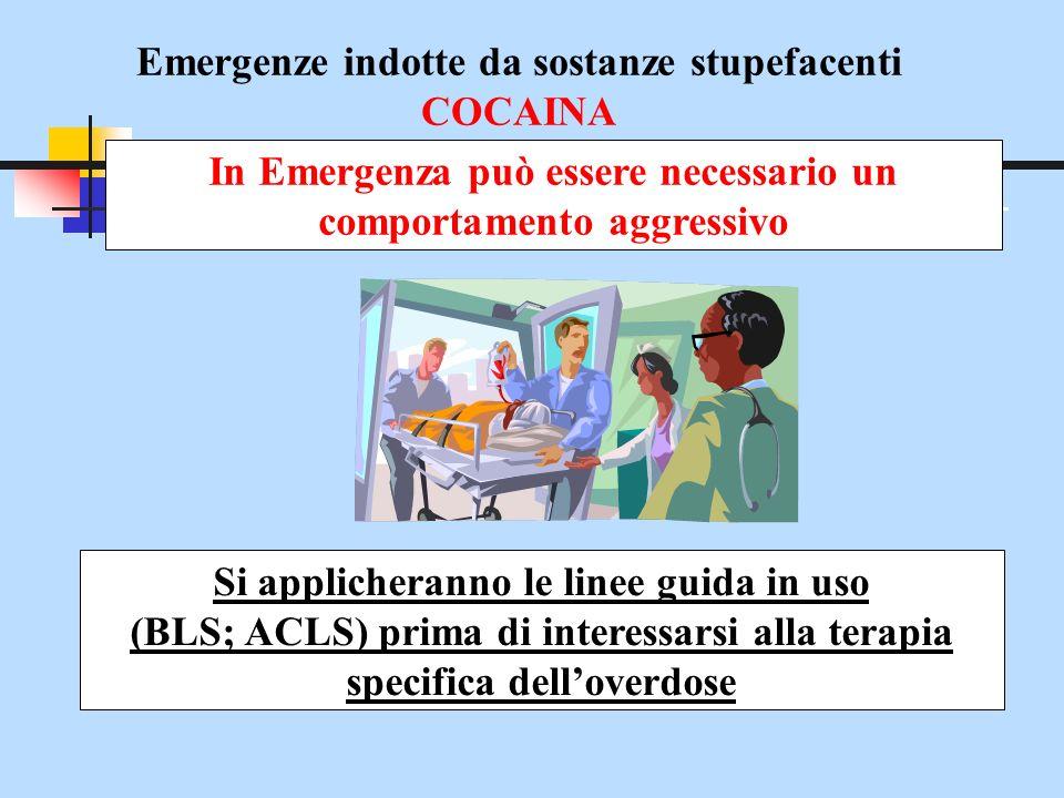 Emergenze indotte da sostanze stupefacenti COCAINA In Emergenza può essere necessario un comportamento aggressivo Si applicheranno le linee guida in u