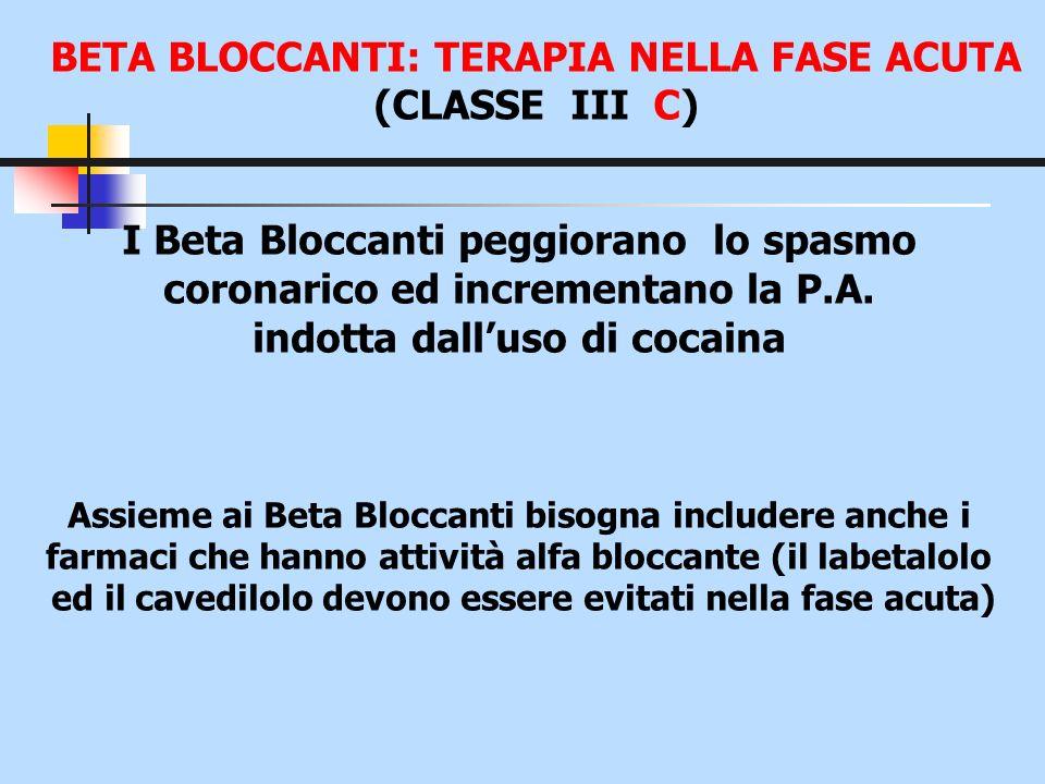 BETA BLOCCANTI: TERAPIA NELLA FASE ACUTA (CLASSE III C) I Beta Bloccanti peggiorano lo spasmo coronarico ed incrementano la P.A. indotta dalluso di co