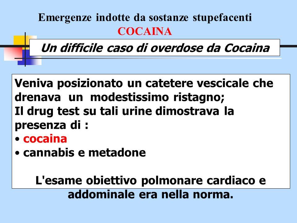 Emergenze indotte da sostanze stupefacenti COCAINA Un difficile caso di overdose da Cocaina Si somministrava ev: Liquidi (soluzione fisiologica: 2000 ml) Diazepam 5 mg ev e dosi refratte ripetute (convulsioni) Venitrin 10 ug/min ( PAO =130/75; ST Elev.) Proparacetamolo cloridrato (Ipertermia)