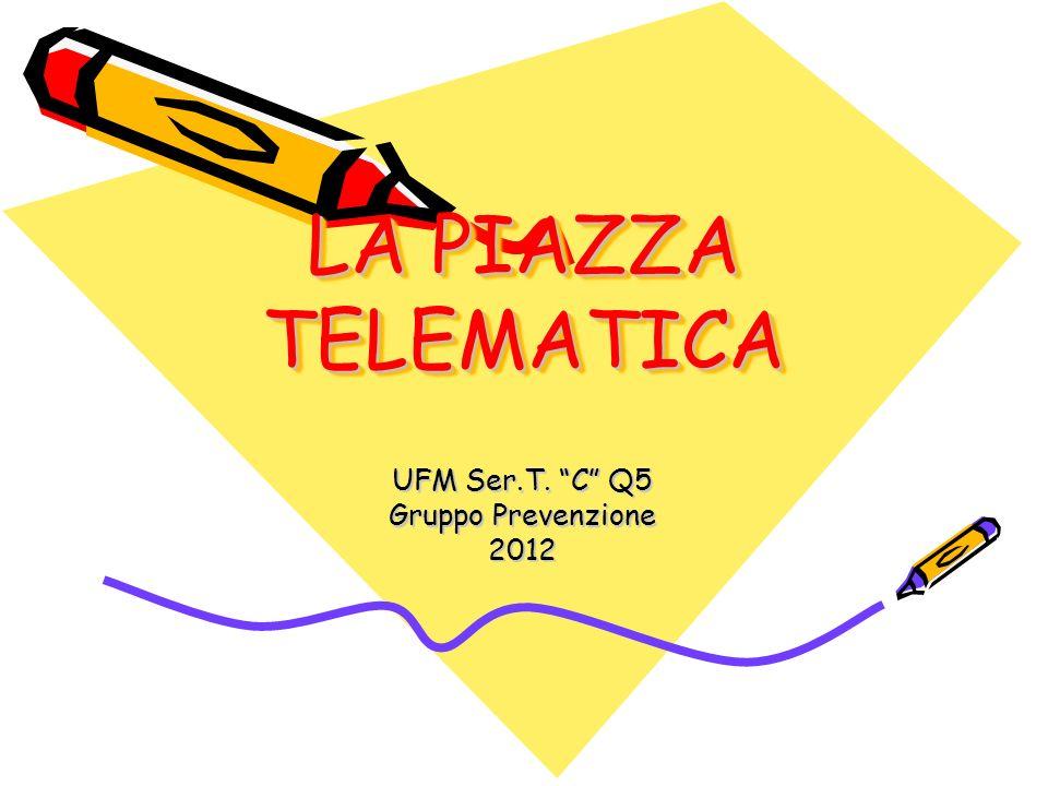 LA PIAZZA TELEMATICA UFM Ser.T. C Q5 Gruppo Prevenzione 2012