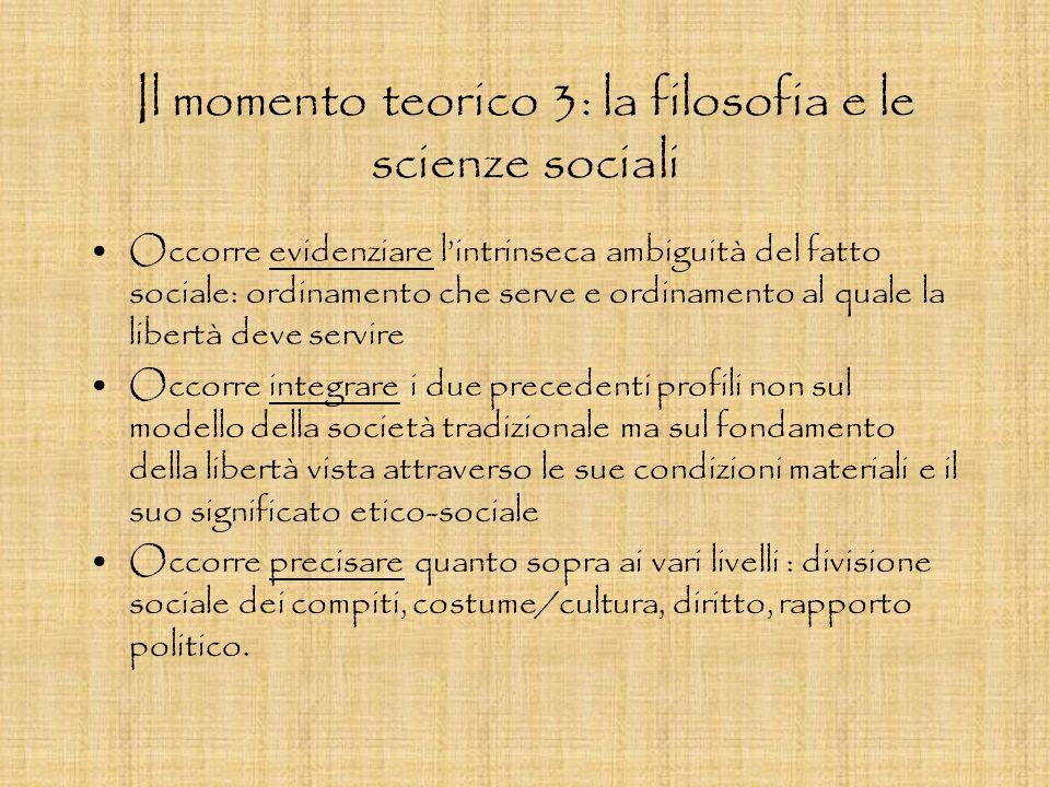 Il momento teorico 3: la filosofia e le scienze sociali Occorre evidenziare lintrinseca ambiguità del fatto sociale: ordinamento che serve e ordinamen