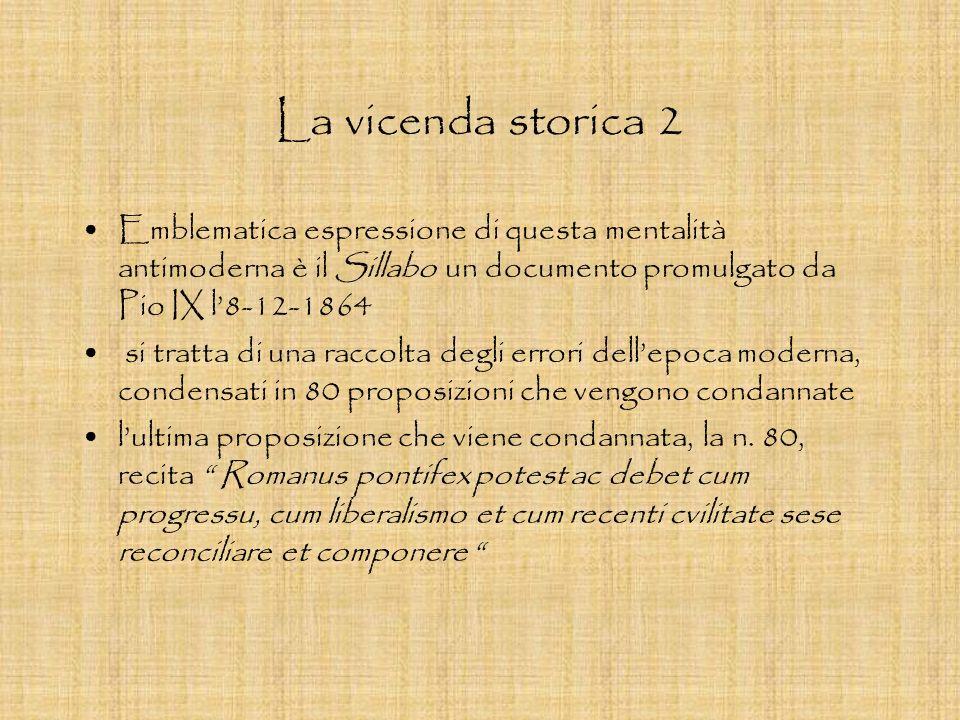 La vicenda storica 2 Emblematica espressione di questa mentalità antimoderna è il Sillabo un documento promulgato da Pio IX l8-12-1864 si tratta di un