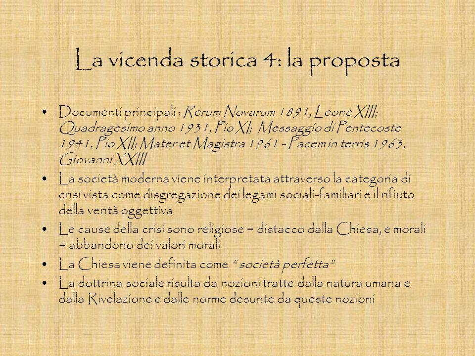 La vicenda storica 4: la proposta Documenti principali : Rerum Novarum 1891, Leone XIII; Quadragesimo anno 1931, Pio XI; Messaggio di Pentecoste 1941,