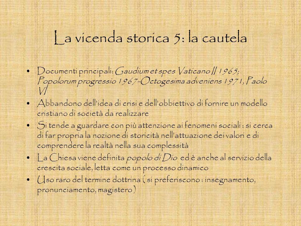 La vicenda storica 5: la cautela Documenti principali: Gaudium et spes Vaticano II 1965; Popolorum progressio 1967-Octogesima adveniens 1971, Paolo VI