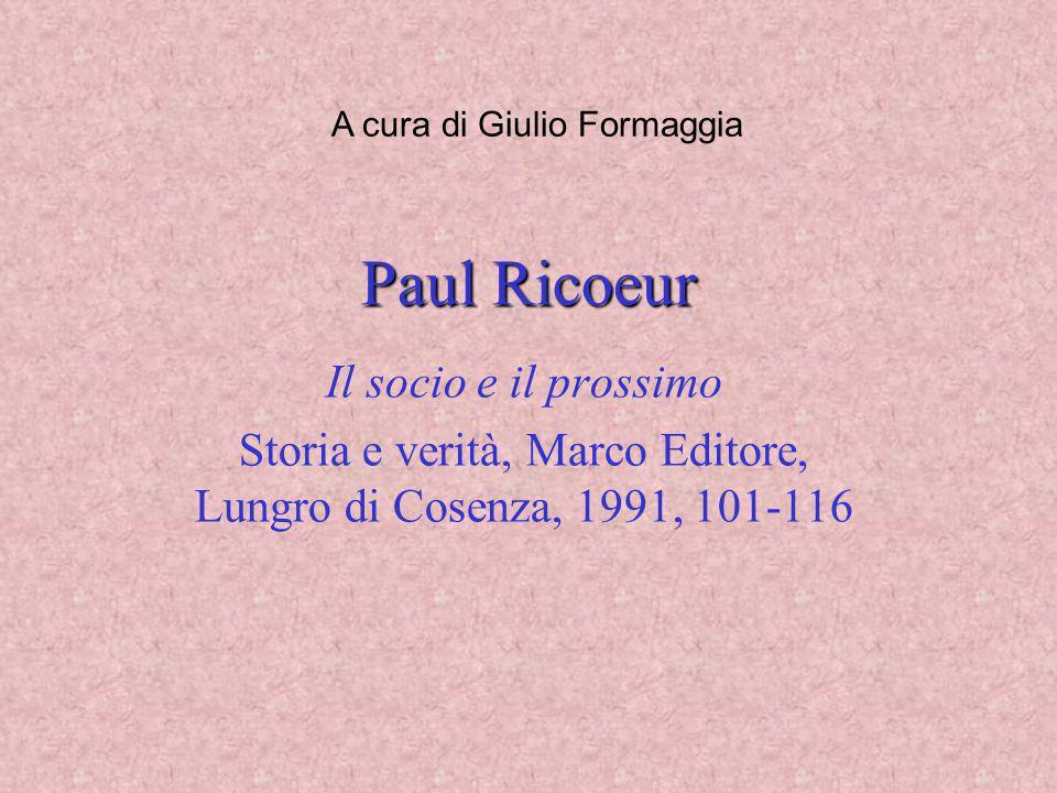 Paul Ricoeur Il socio e il prossimo Storia e verità, Marco Editore, Lungro di Cosenza, 1991, 101-116 A cura di Giulio Formaggia