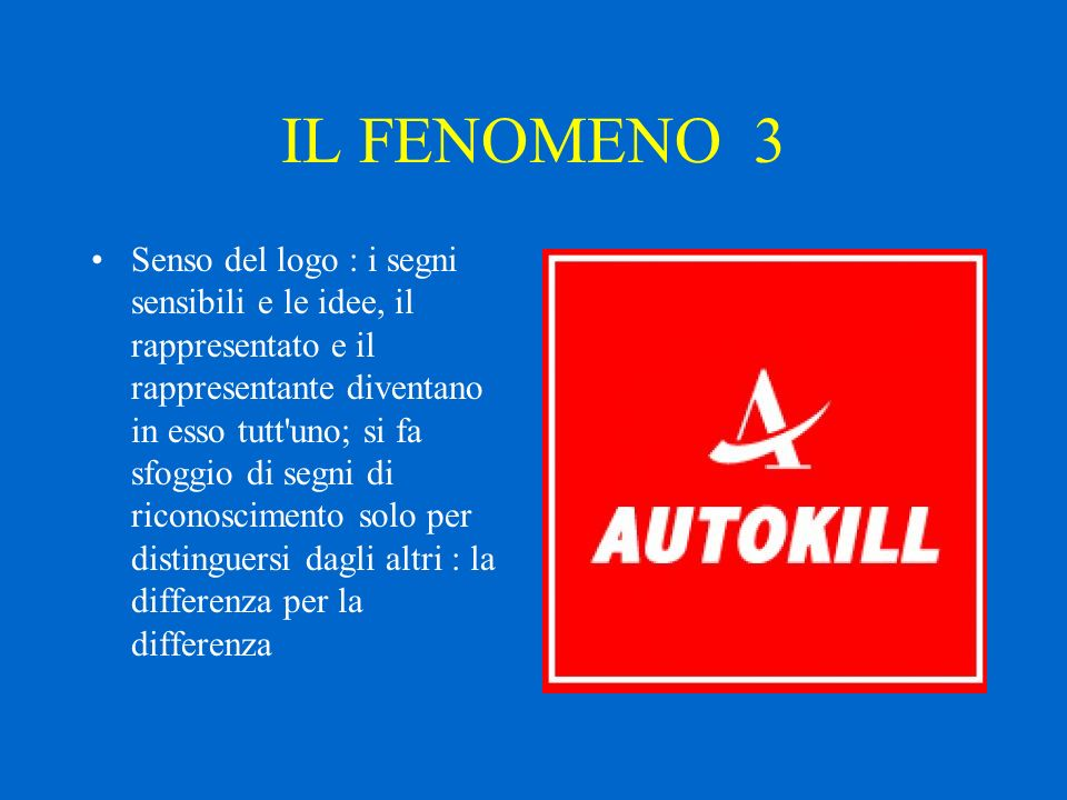 IL FENOMENO 3 Senso del logo : i segni sensibili e le idee, il rappresentato e il rappresentante diventano in esso tutt uno; si fa sfoggio di segni di riconoscimento solo per distinguersi dagli altri : la differenza per la differenza