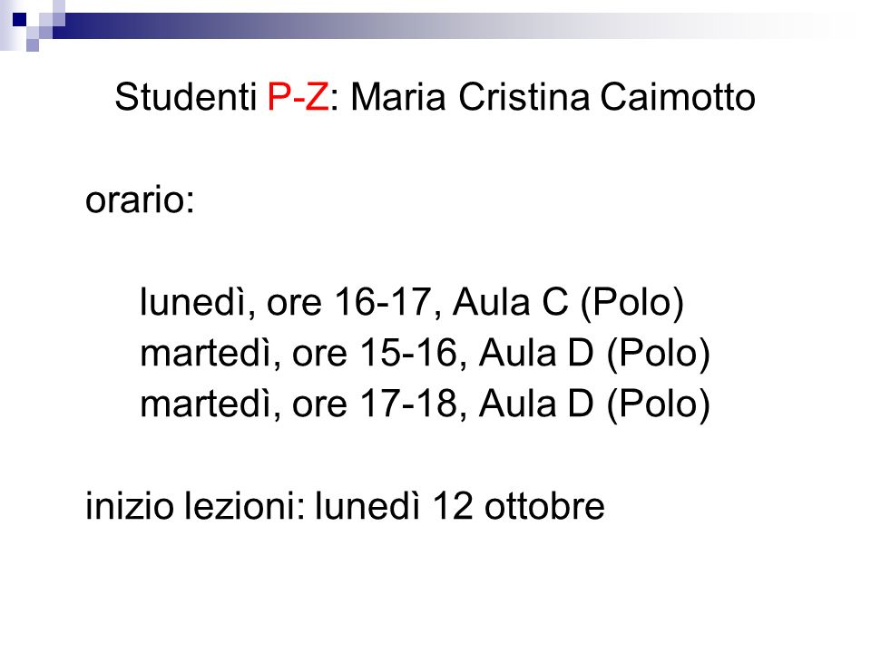 Studenti P-Z: Maria Cristina Caimotto orario: lunedì, ore 16-17, Aula C (Polo) martedì, ore 15-16, Aula D (Polo) martedì, ore 17-18, Aula D (Polo) ini