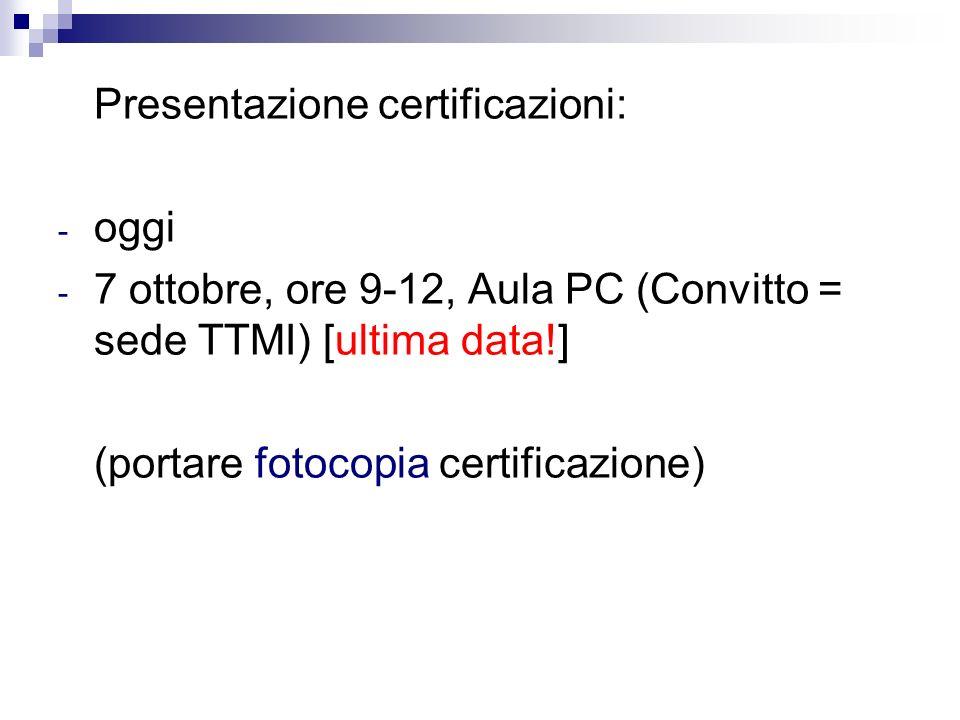 Presentazione certificazioni: - oggi - 7 ottobre, ore 9-12, Aula PC (Convitto = sede TTMI) [ultima data!] (portare fotocopia certificazione)