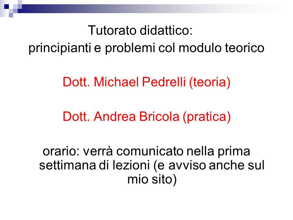 Tutorato didattico: principianti e problemi col modulo teorico Dott. Michael Pedrelli (teoria) Dott. Andrea Bricola (pratica) orario: verrà comunicato