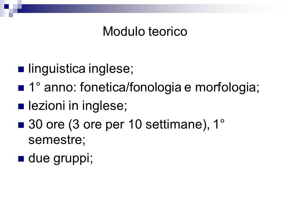 Modulo teorico linguistica inglese; 1° anno: fonetica/fonologia e morfologia; lezioni in inglese; 30 ore (3 ore per 10 settimane), 1° semestre; due gr