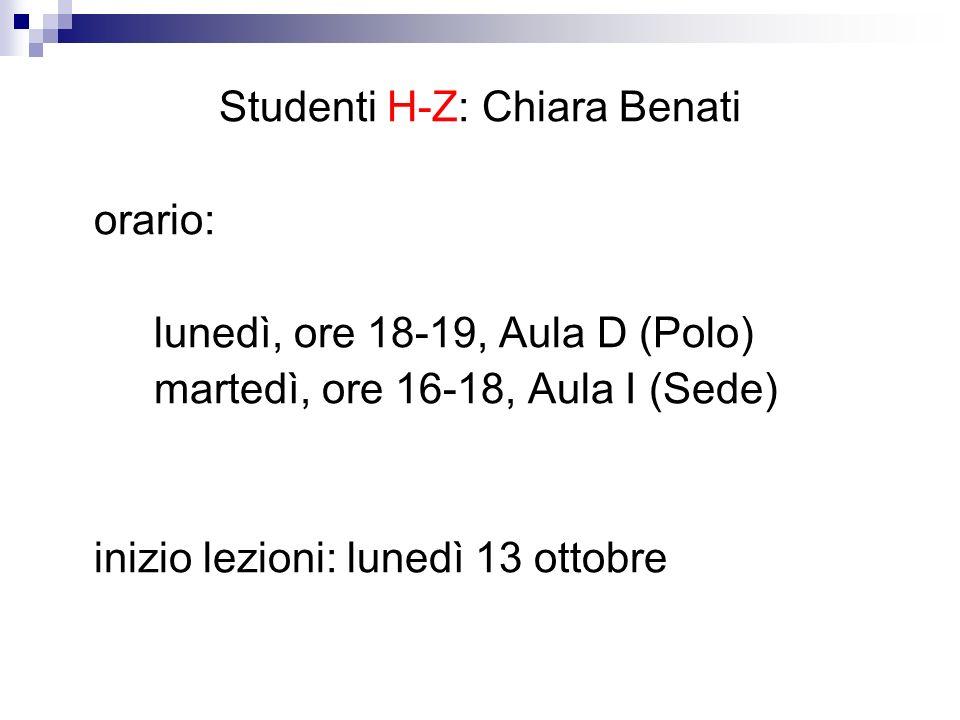 Studenti H-Z: Chiara Benati orario: lunedì, ore 18-19, Aula D (Polo) martedì, ore 16-18, Aula I (Sede) inizio lezioni: lunedì 13 ottobre