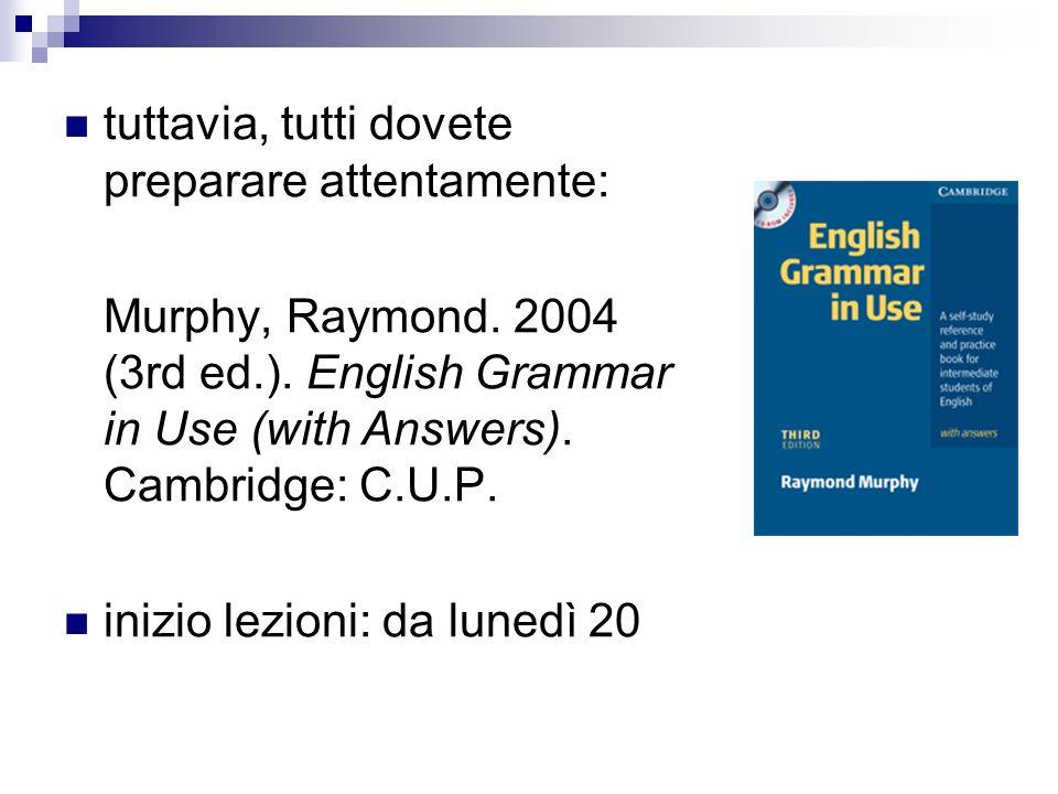 tuttavia, tutti dovete preparare attentamente: Murphy, Raymond. 2004 (3rd ed.). English Grammar in Use (with Answers). Cambridge: C.U.P. inizio lezion