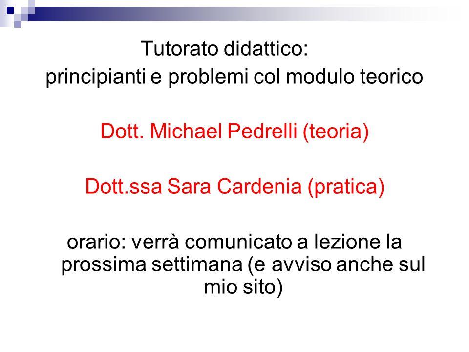 Tutorato didattico: principianti e problemi col modulo teorico Dott. Michael Pedrelli (teoria) Dott.ssa Sara Cardenia (pratica) orario: verrà comunica