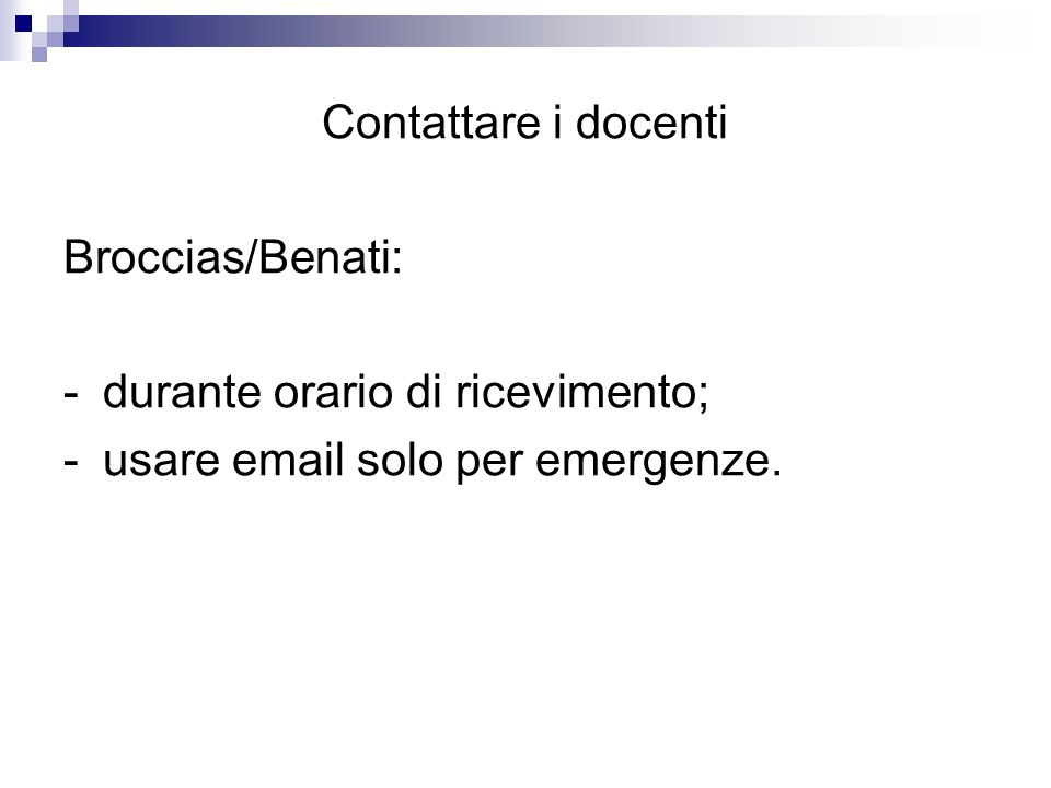 Contattare i docenti Broccias/Benati: -durante orario di ricevimento; -usare email solo per emergenze.
