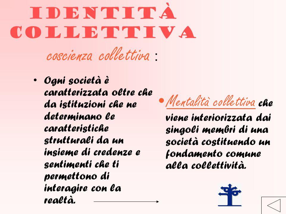 Identità collettiva coscienza collettiva : Ogni società è caratterizzata oltre che da istituzioni che ne determinano le caratteristiche strutturali da