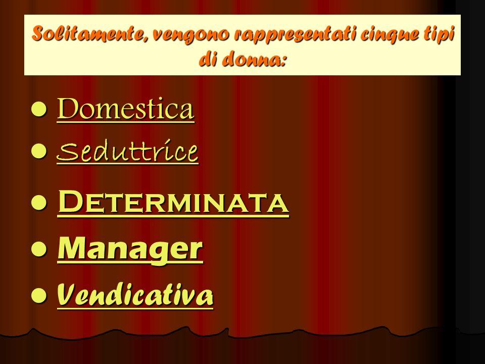 Solitamente, vengono rappresentati cinque tipi di donna: Domestica Domestica Domestica Seduttrice SeduttriceSeduttrice Determinata Determinata Determi