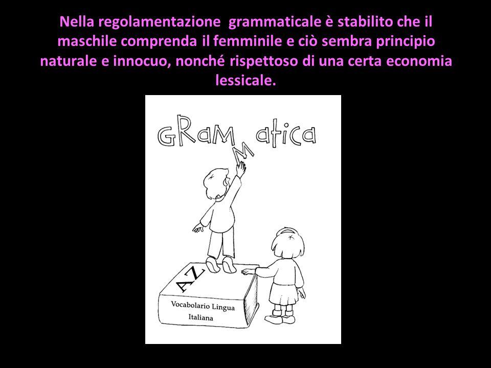 Nella regolamentazione grammaticale è stabilito che il maschile comprenda il femminile e ciò sembra principio naturale e innocuo, nonché rispettoso di