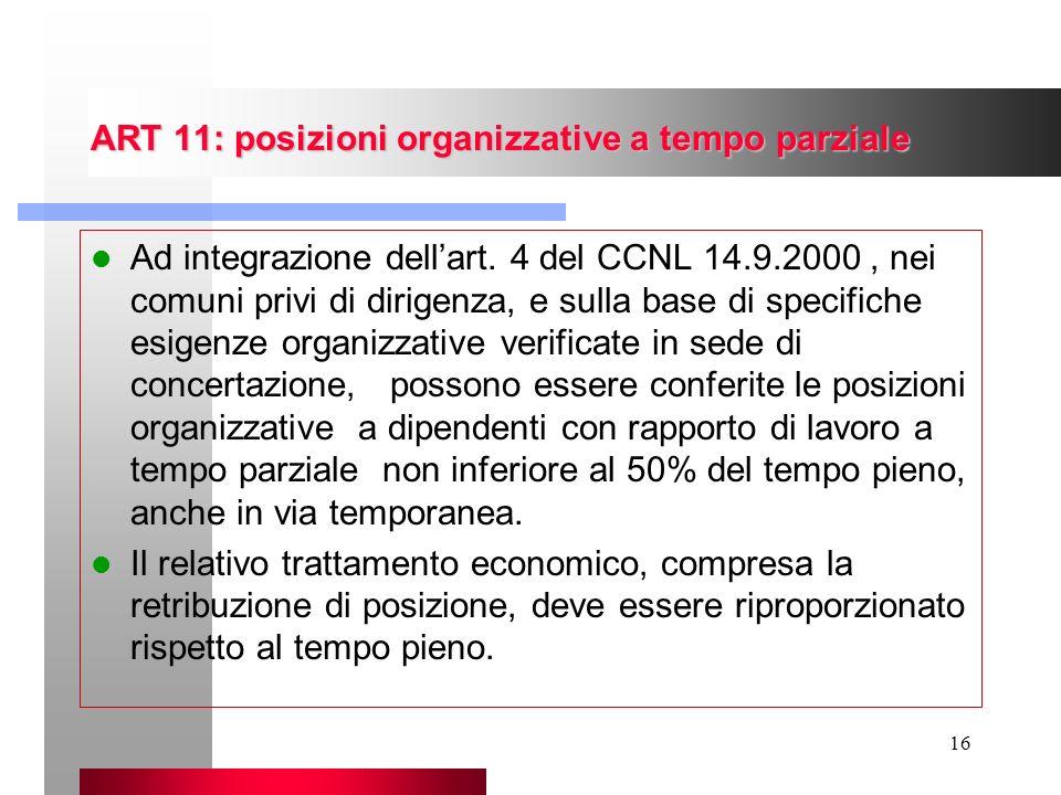16 ART 11: posizioni organizzative a tempo parziale Ad integrazione dellart. 4 del CCNL 14.9.2000, nei comuni privi di dirigenza, e sulla base di spec