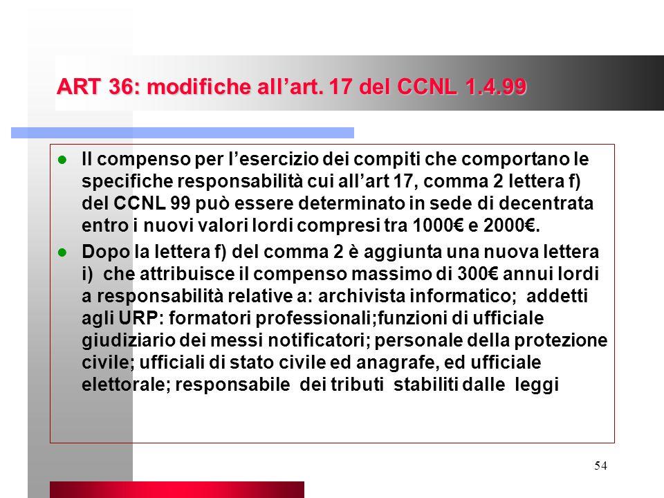 54 ART 36: modifiche allart. 17 del CCNL 1.4.99 Il compenso per lesercizio dei compiti che comportano le specifiche responsabilità cui allart 17, comm