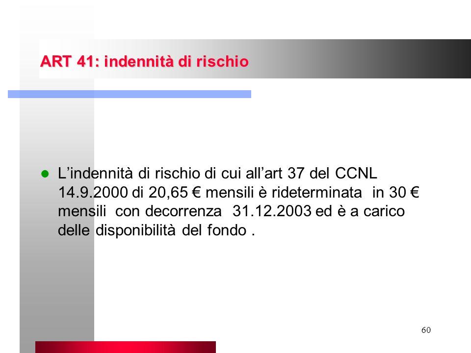 60 ART 41: indennità di rischio Lindennità di rischio di cui allart 37 del CCNL 14.9.2000 di 20,65 mensili è rideterminata in 30 mensili con decorrenz
