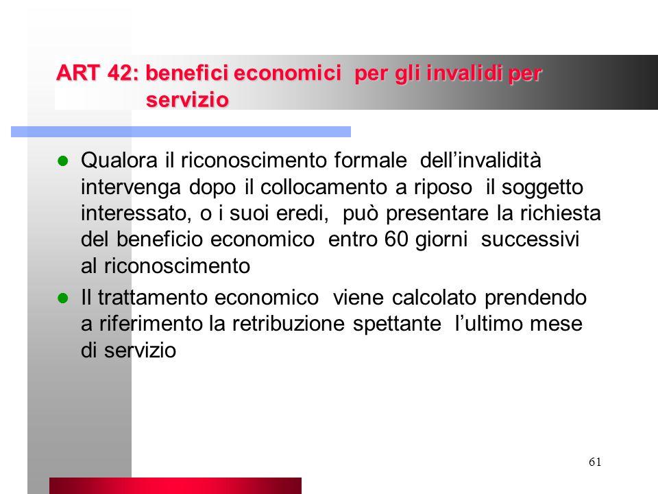 61 ART 42: benefici economici per gli invalidi per servizio Qualora il riconoscimento formale dellinvalidità intervenga dopo il collocamento a riposo