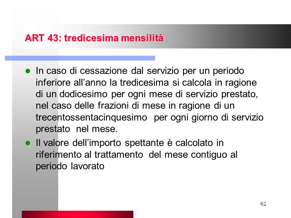 62 ART 43: tredicesima mensilità In caso di cessazione dal servizio per un periodo inferiore allanno la tredicesima si calcola in ragione di un dodice