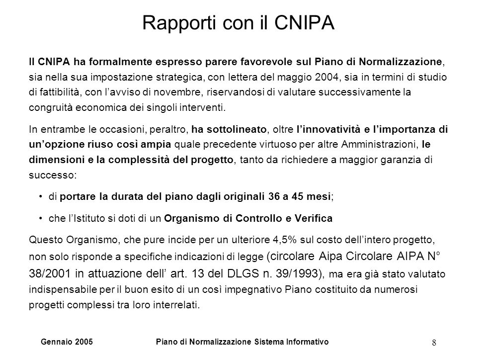 Gennaio 2005Piano di Normalizzazione Sistema Informativo 8 Rapporti con il CNIPA Il CNIPA ha formalmente espresso parere favorevole sul Piano di Normalizzazione, sia nella sua impostazione strategica, con lettera del maggio 2004, sia in termini di studio di fattibilità, con lavviso di novembre, riservandosi di valutare successivamente la congruità economica dei singoli interventi.