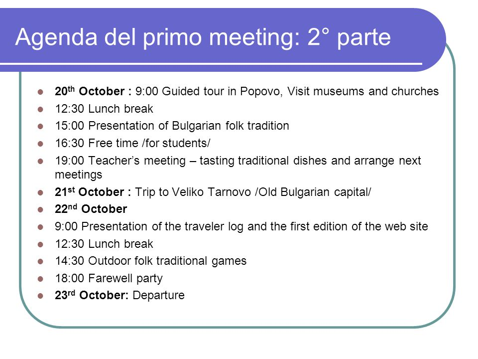 Agenda del primo meeting: 2° parte 20 th October : 9:00 Guided tour in Popovo, Visit museums and churches 12:30 Lunch break 15:00 Presentation of Bulgarian folk tradition 16:30 Free time /for students/ 19:00 Teachers meeting – tasting traditional dishes and arrange next meetings 21 st October : Trip to Veliko Tarnovo /Old Bulgarian capital/ 22 nd October 9:00 Presentation of the traveler log and the first edition of the web site 12:30 Lunch break 14:30 Outdoor folk traditional games 18:00 Farewell party 23 rd October: Departure