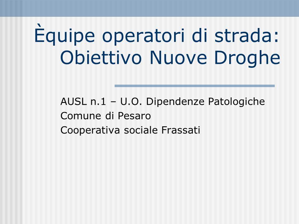 Èquipe operatori di strada: Obiettivo Nuove Droghe AUSL n.1 – U.O. Dipendenze Patologiche Comune di Pesaro Cooperativa sociale Frassati