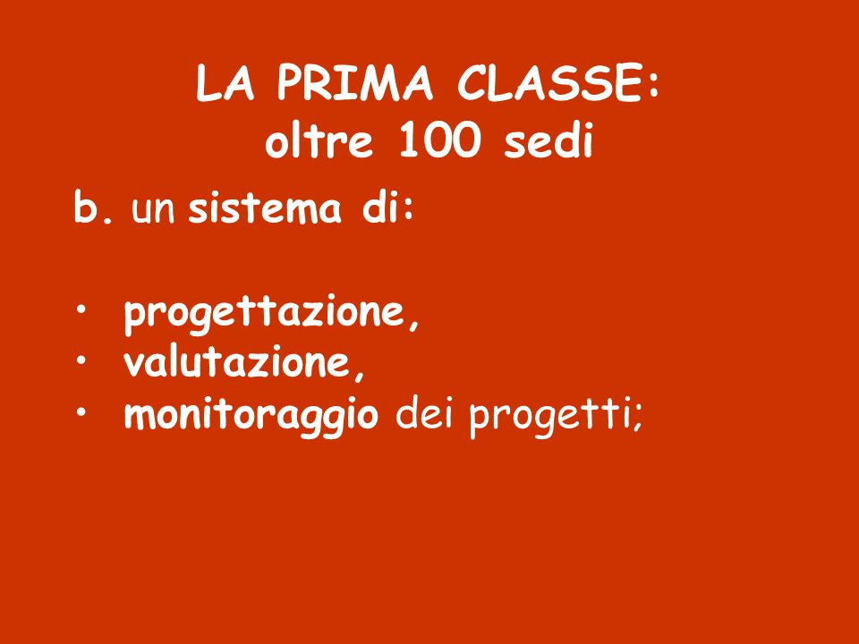 LA PRIMA CLASSE: oltre 100 sedi b. un sistema di: progettazione, valutazione, monitoraggio dei progetti;
